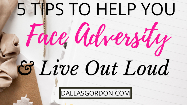 5 Tips to Help You Overcome Adversity and Live Out Loud
