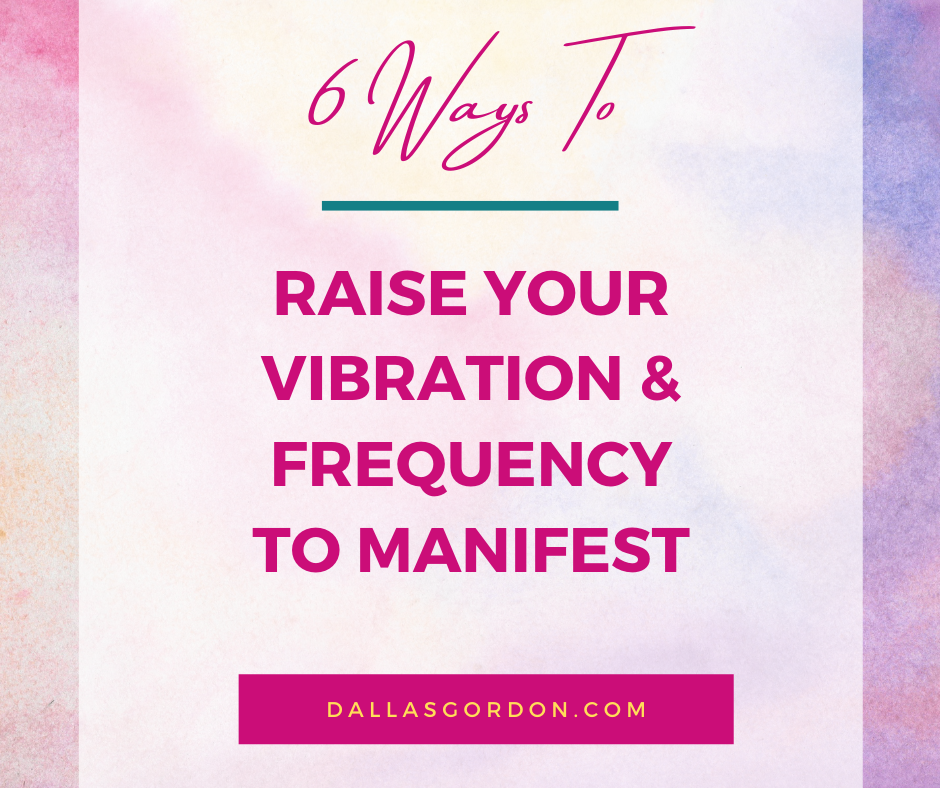 6 Ways To Raise Your Vibration & Frequency To Manifest